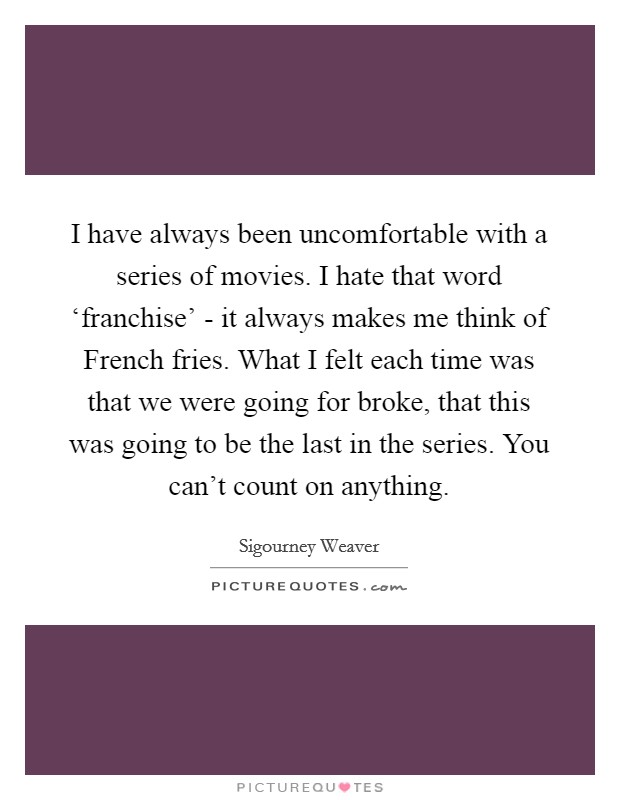 I have always been uncomfortable with a series of movies. I hate that word 'franchise' - it always makes me think of French fries. What I felt each time was that we were going for broke, that this was going to be the last in the series. You can't count on anything Picture Quote #1