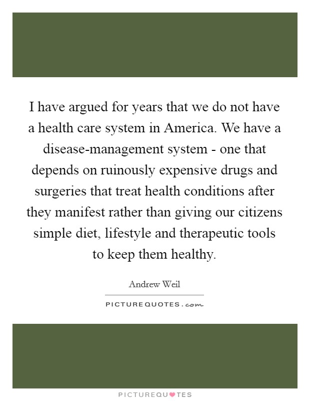 I have argued for years that we do not have a health care system in America. We have a disease-management system - one that depends on ruinously expensive drugs and surgeries that treat health conditions after they manifest rather than giving our citizens simple diet, lifestyle and therapeutic tools to keep them healthy Picture Quote #1
