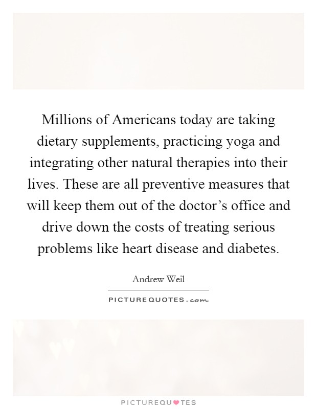 Millions of Americans today are taking dietary supplements, practicing yoga and integrating other natural therapies into their lives. These are all preventive measures that will keep them out of the doctor's office and drive down the costs of treating serious problems like heart disease and diabetes Picture Quote #1