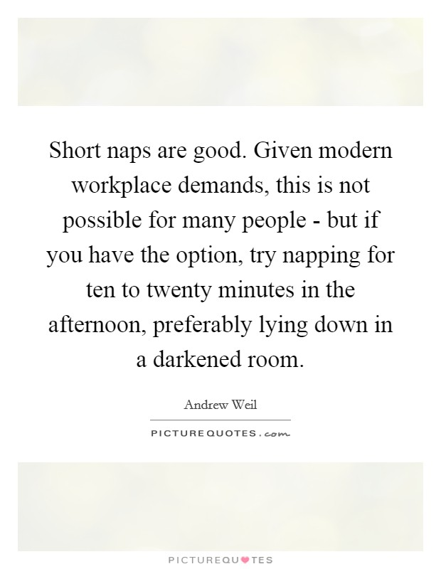 Short naps are good. Given modern workplace demands, this is not possible for many people - but if you have the option, try napping for ten to twenty minutes in the afternoon, preferably lying down in a darkened room Picture Quote #1