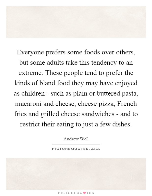 Everyone prefers some foods over others, but some adults take this tendency to an extreme. These people tend to prefer the kinds of bland food they may have enjoyed as children - such as plain or buttered pasta, macaroni and cheese, cheese pizza, French fries and grilled cheese sandwiches - and to restrict their eating to just a few dishes Picture Quote #1