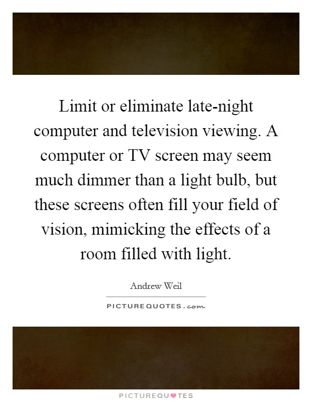 Limit or eliminate late-night computer and television viewing. A computer or TV screen may seem much dimmer than a light bulb, but these screens often fill your field of vision, mimicking the effects of a room filled with light Picture Quote #1