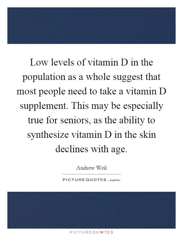 Low levels of vitamin D in the population as a whole suggest that most people need to take a vitamin D supplement. This may be especially true for seniors, as the ability to synthesize vitamin D in the skin declines with age Picture Quote #1