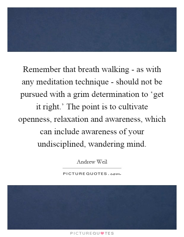 Remember that breath walking - as with any meditation technique - should not be pursued with a grim determination to 'get it right.' The point is to cultivate openness, relaxation and awareness, which can include awareness of your undisciplined, wandering mind Picture Quote #1