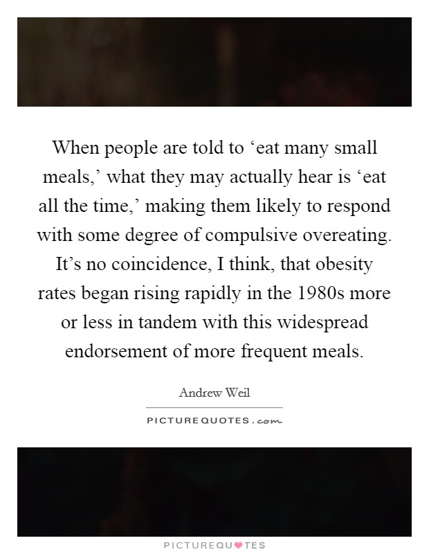 When people are told to 'eat many small meals,' what they may actually hear is 'eat all the time,' making them likely to respond with some degree of compulsive overeating. It's no coincidence, I think, that obesity rates began rising rapidly in the 1980s more or less in tandem with this widespread endorsement of more frequent meals Picture Quote #1