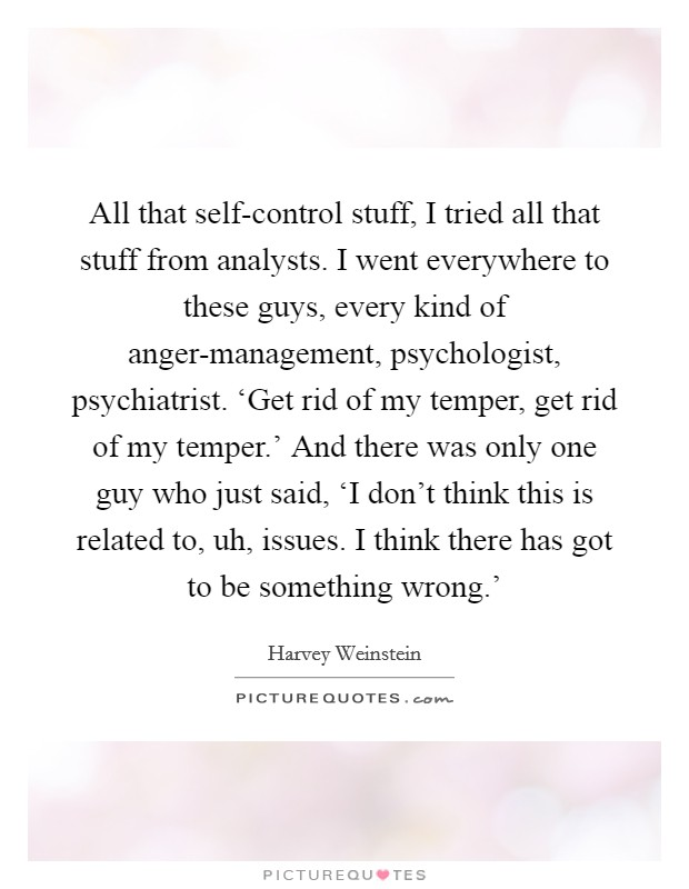 All that self-control stuff, I tried all that stuff from analysts. I went everywhere to these guys, every kind of anger-management, psychologist, psychiatrist. 'Get rid of my temper, get rid of my temper.' And there was only one guy who just said, 'I don't think this is related to, uh, issues. I think there has got to be something wrong.' Picture Quote #1