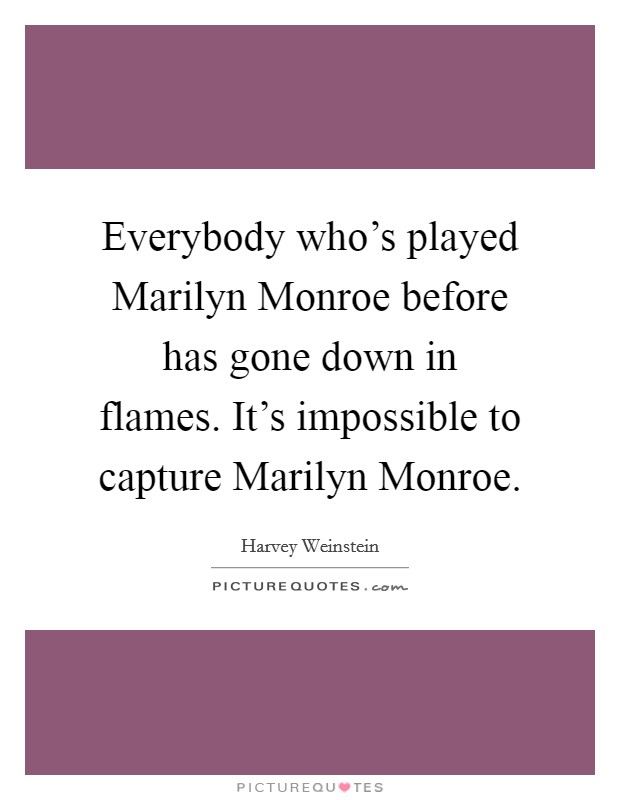 Everybody who's played Marilyn Monroe before has gone down in flames. It's impossible to capture Marilyn Monroe Picture Quote #1