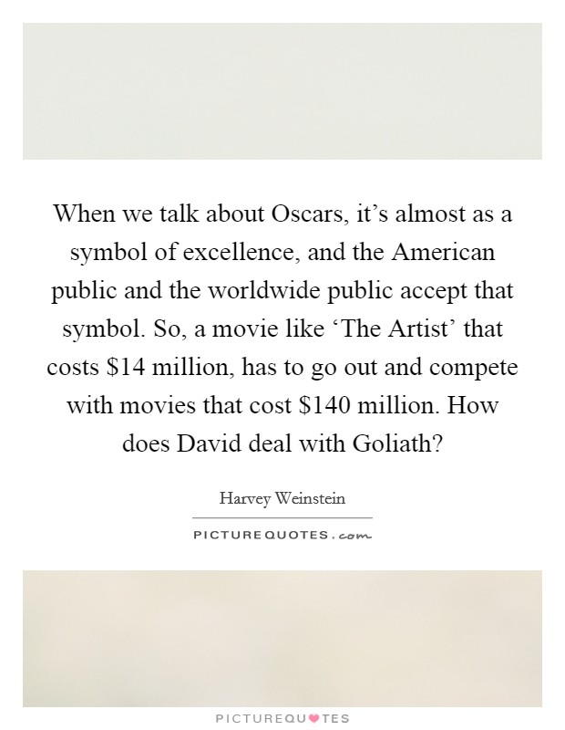 When we talk about Oscars, it's almost as a symbol of excellence, and the American public and the worldwide public accept that symbol. So, a movie like 'The Artist' that costs $14 million, has to go out and compete with movies that cost $140 million. How does David deal with Goliath? Picture Quote #1
