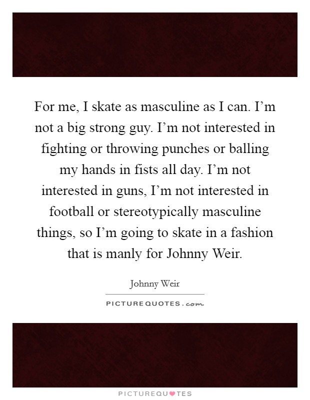 For me, I skate as masculine as I can. I'm not a big strong guy. I'm not interested in fighting or throwing punches or balling my hands in fists all day. I'm not interested in guns, I'm not interested in football or stereotypically masculine things, so I'm going to skate in a fashion that is manly for Johnny Weir Picture Quote #1