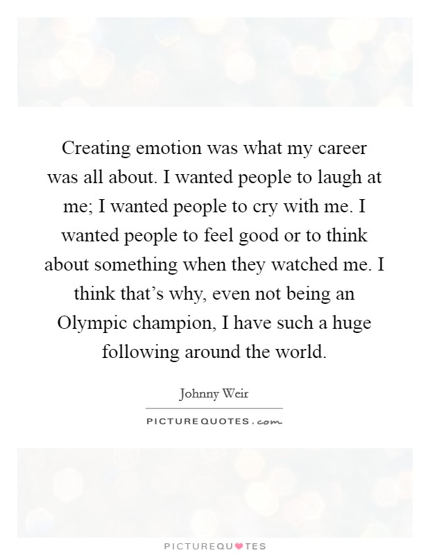 Creating emotion was what my career was all about. I wanted people to laugh at me; I wanted people to cry with me. I wanted people to feel good or to think about something when they watched me. I think that's why, even not being an Olympic champion, I have such a huge following around the world Picture Quote #1