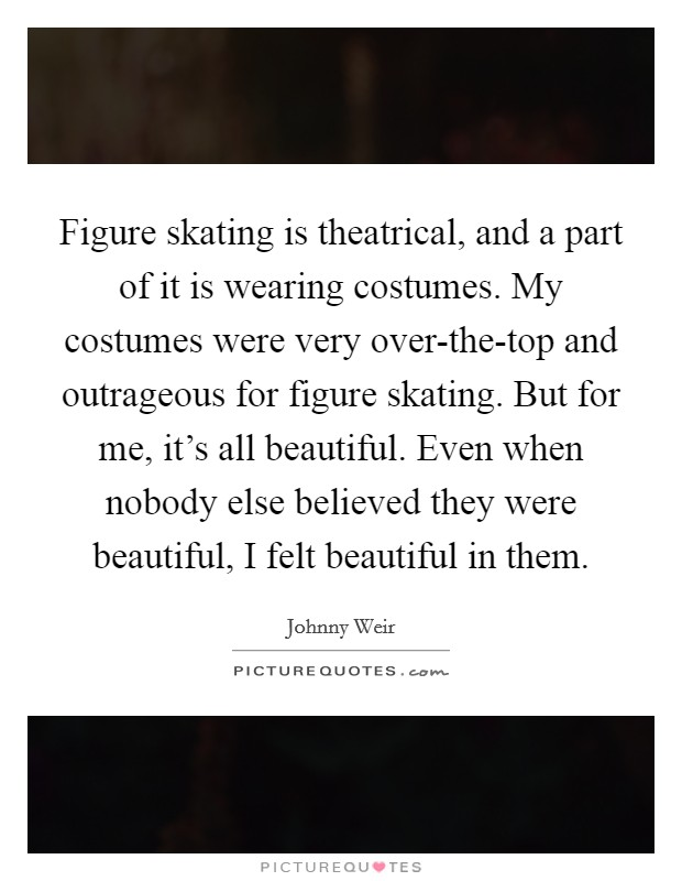 Figure skating is theatrical, and a part of it is wearing costumes. My costumes were very over-the-top and outrageous for figure skating. But for me, it's all beautiful. Even when nobody else believed they were beautiful, I felt beautiful in them Picture Quote #1