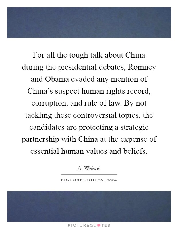 For all the tough talk about China during the presidential debates, Romney and Obama evaded any mention of China's suspect human rights record, corruption, and rule of law. By not tackling these controversial topics, the candidates are protecting a strategic partnership with China at the expense of essential human values and beliefs Picture Quote #1