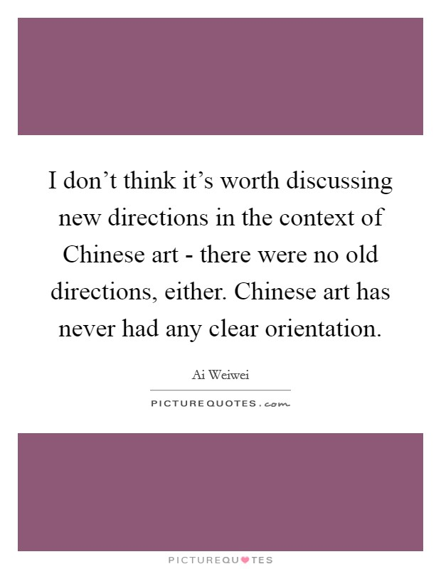 I don't think it's worth discussing new directions in the context of Chinese art - there were no old directions, either. Chinese art has never had any clear orientation Picture Quote #1