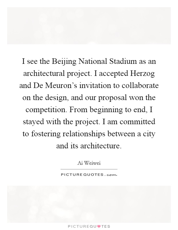 I see the Beijing National Stadium as an architectural project. I accepted Herzog and De Meuron's invitation to collaborate on the design, and our proposal won the competition. From beginning to end, I stayed with the project. I am committed to fostering relationships between a city and its architecture Picture Quote #1