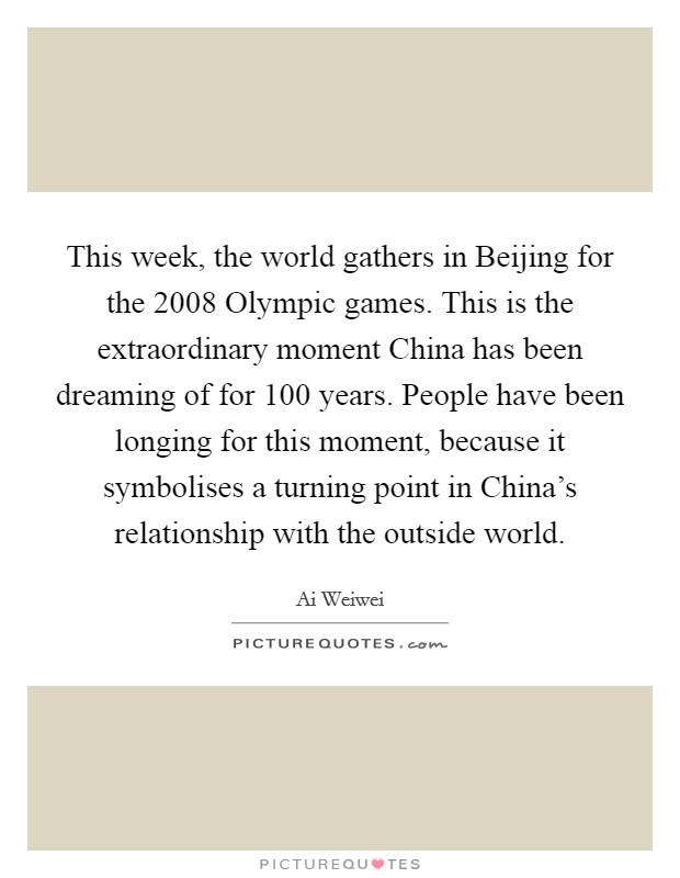 This week, the world gathers in Beijing for the 2008 Olympic games. This is the extraordinary moment China has been dreaming of for 100 years. People have been longing for this moment, because it symbolises a turning point in China's relationship with the outside world Picture Quote #1