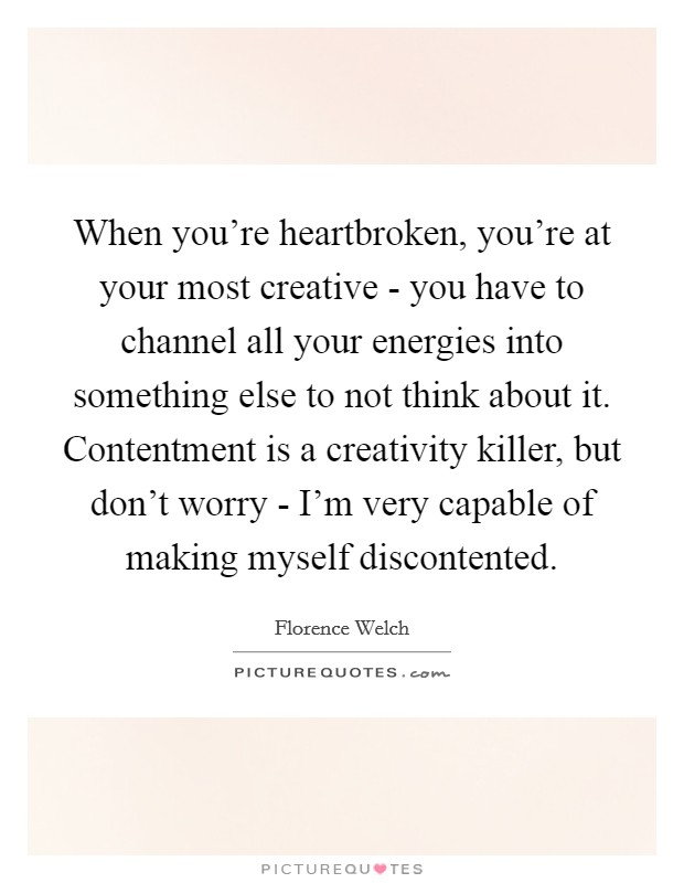 When you're heartbroken, you're at your most creative - you have to channel all your energies into something else to not think about it. Contentment is a creativity killer, but don't worry - I'm very capable of making myself discontented Picture Quote #1