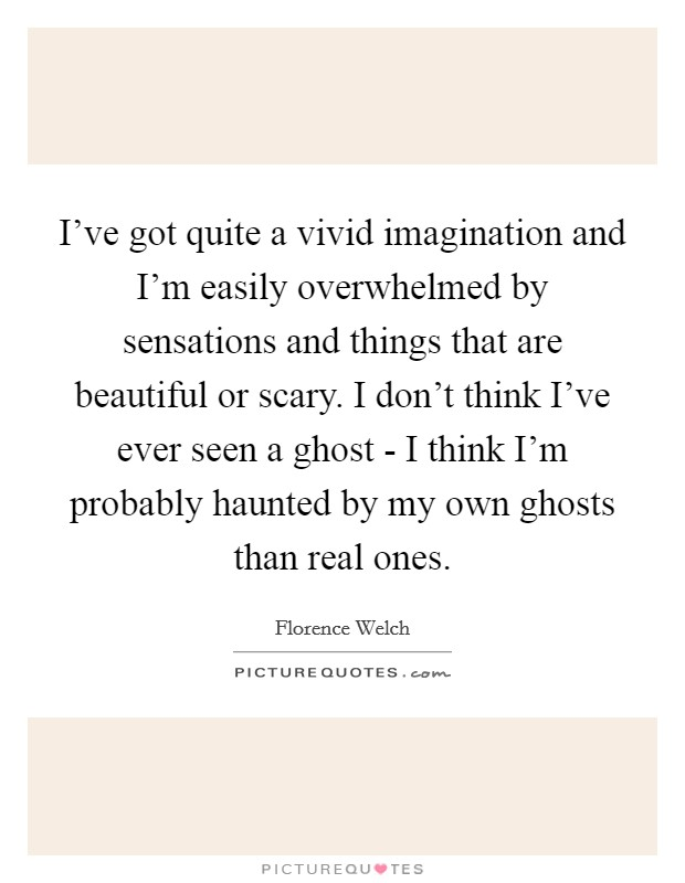 I've got quite a vivid imagination and I'm easily overwhelmed by sensations and things that are beautiful or scary. I don't think I've ever seen a ghost - I think I'm probably haunted by my own ghosts than real ones Picture Quote #1