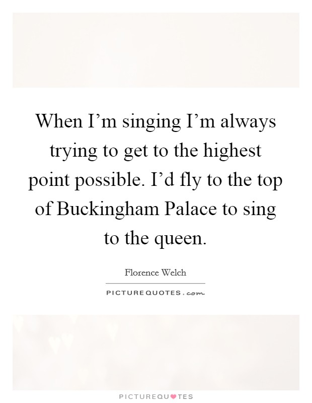 When I'm singing I'm always trying to get to the highest point possible. I'd fly to the top of Buckingham Palace to sing to the queen Picture Quote #1