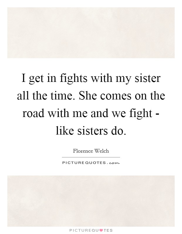 I get in fights with my sister all the time. She comes on the road with me and we fight - like sisters do Picture Quote #1