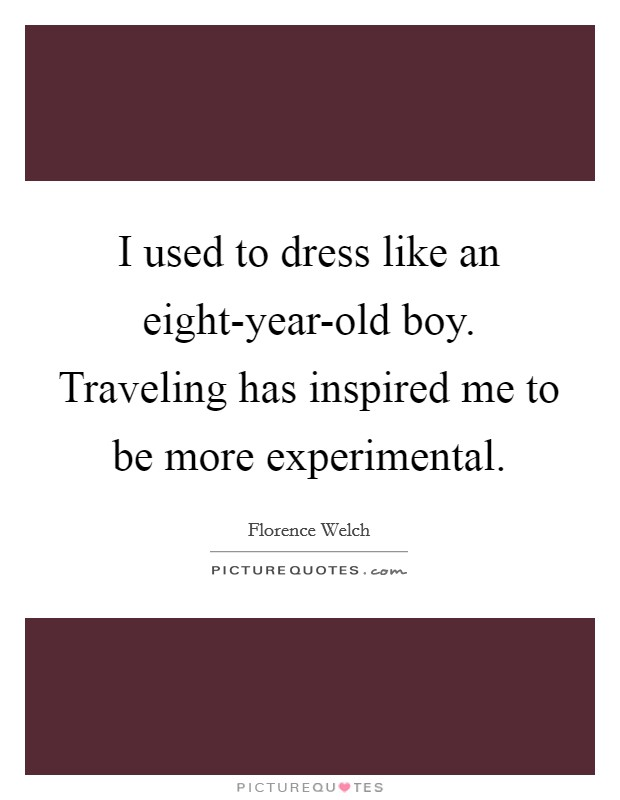 I used to dress like an eight-year-old boy. Traveling has inspired me to be more experimental Picture Quote #1