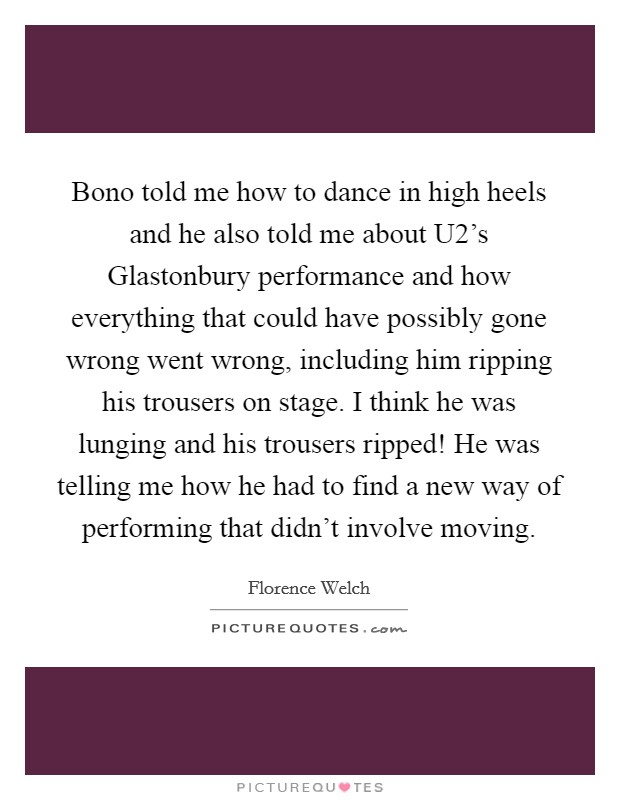 Bono told me how to dance in high heels and he also told me about U2's Glastonbury performance and how everything that could have possibly gone wrong went wrong, including him ripping his trousers on stage. I think he was lunging and his trousers ripped! He was telling me how he had to find a new way of performing that didn't involve moving Picture Quote #1