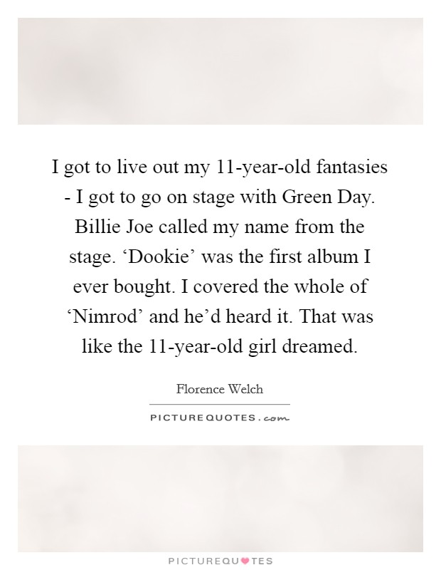 I got to live out my 11-year-old fantasies - I got to go on stage with Green Day. Billie Joe called my name from the stage. 'Dookie' was the first album I ever bought. I covered the whole of 'Nimrod' and he'd heard it. That was like the 11-year-old girl dreamed Picture Quote #1