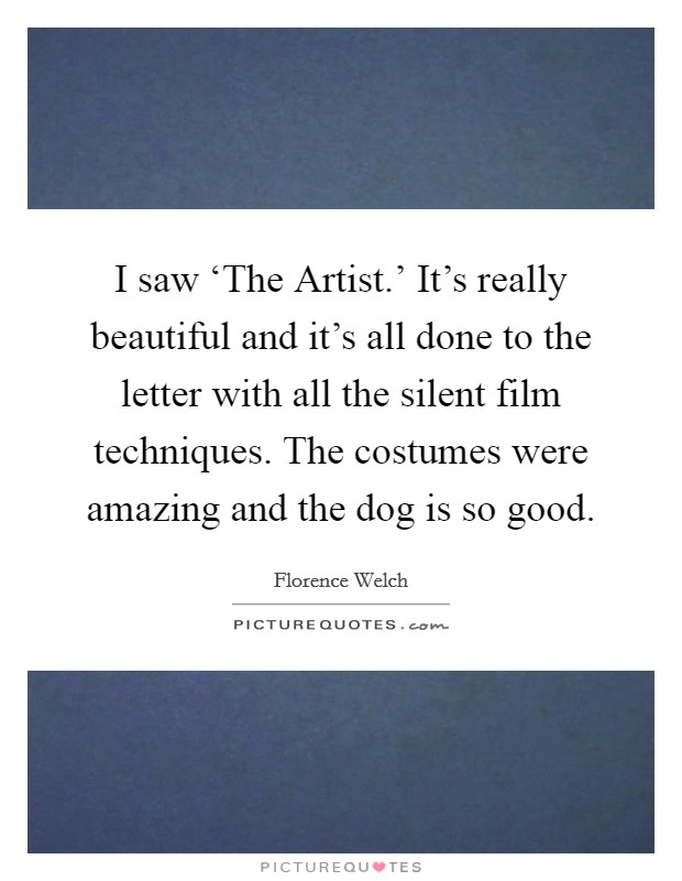 I saw 'The Artist.' It's really beautiful and it's all done to the letter with all the silent film techniques. The costumes were amazing and the dog is so good Picture Quote #1