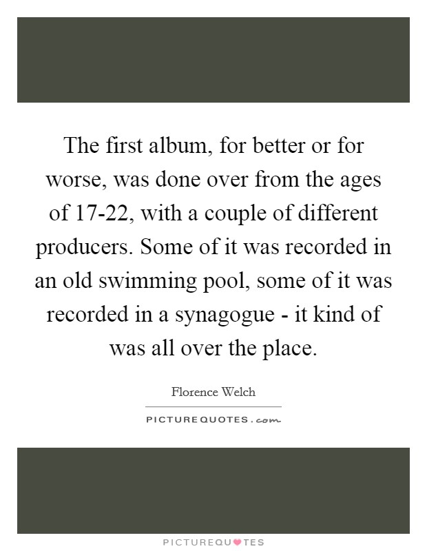 The first album, for better or for worse, was done over from the ages of 17-22, with a couple of different producers. Some of it was recorded in an old swimming pool, some of it was recorded in a synagogue - it kind of was all over the place Picture Quote #1