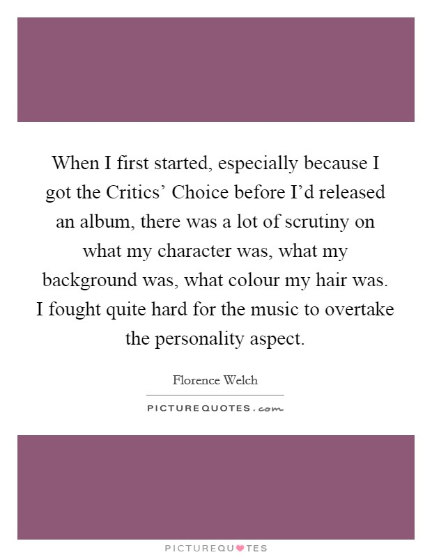 When I first started, especially because I got the Critics' Choice before I'd released an album, there was a lot of scrutiny on what my character was, what my background was, what colour my hair was. I fought quite hard for the music to overtake the personality aspect Picture Quote #1