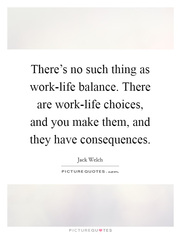 There's no such thing as work-life balance. There are work-life choices, and you make them, and they have consequences Picture Quote #1