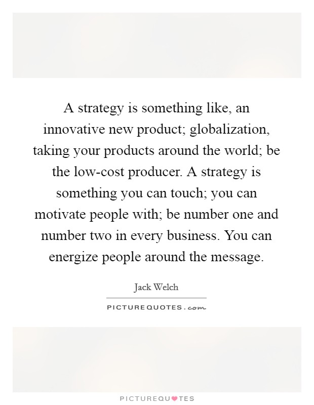 A strategy is something like, an innovative new product; globalization, taking your products around the world; be the low-cost producer. A strategy is something you can touch; you can motivate people with; be number one and number two in every business. You can energize people around the message Picture Quote #1