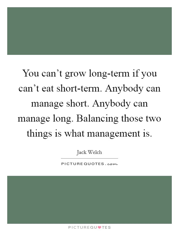 You can't grow long-term if you can't eat short-term. Anybody can manage short. Anybody can manage long. Balancing those two things is what management is Picture Quote #1