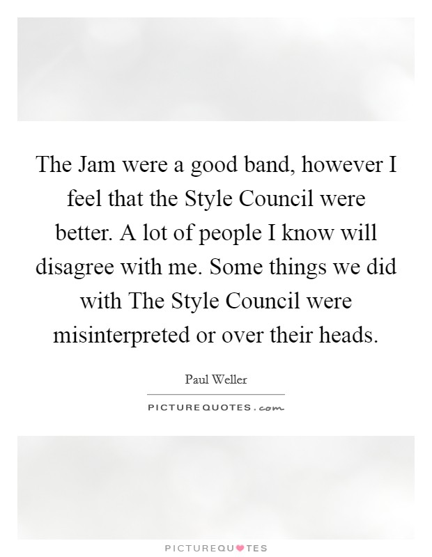 The Jam were a good band, however I feel that the Style Council were better. A lot of people I know will disagree with me. Some things we did with The Style Council were misinterpreted or over their heads Picture Quote #1