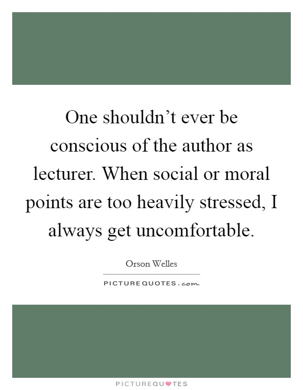 One shouldn't ever be conscious of the author as lecturer. When social or moral points are too heavily stressed, I always get uncomfortable Picture Quote #1