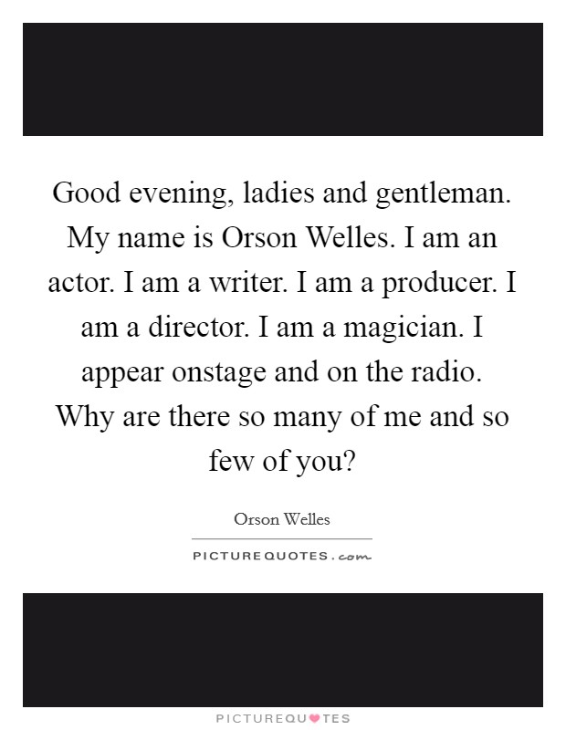 Good evening, ladies and gentleman. My name is Orson Welles. I am an actor. I am a writer. I am a producer. I am a director. I am a magician. I appear onstage and on the radio. Why are there so many of me and so few of you? Picture Quote #1