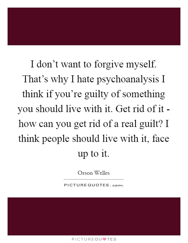 I don't want to forgive myself. That's why I hate psychoanalysis I think if you're guilty of something you should live with it. Get rid of it - how can you get rid of a real guilt? I think people should live with it, face up to it Picture Quote #1