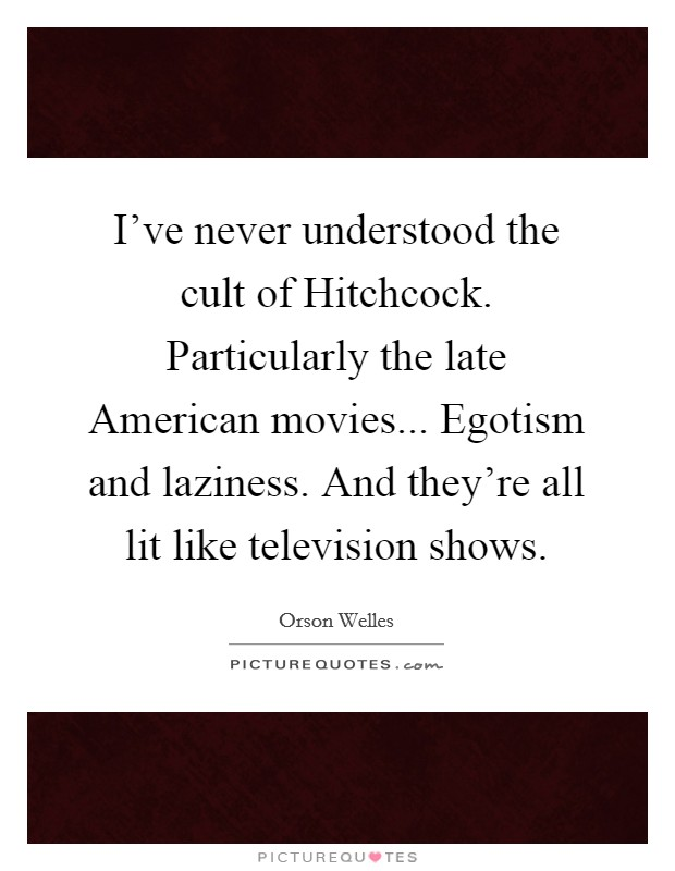 I've never understood the cult of Hitchcock. Particularly the late American movies... Egotism and laziness. And they're all lit like television shows Picture Quote #1