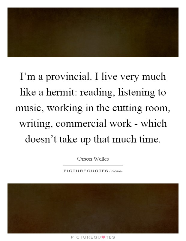 I'm a provincial. I live very much like a hermit: reading, listening to music, working in the cutting room, writing, commercial work - which doesn't take up that much time Picture Quote #1