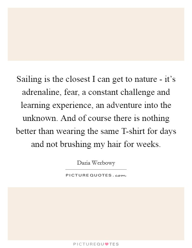 Sailing is the closest I can get to nature - it's adrenaline, fear, a constant challenge and learning experience, an adventure into the unknown. And of course there is nothing better than wearing the same T-shirt for days and not brushing my hair for weeks Picture Quote #1