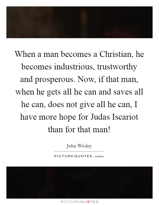 When a man becomes a Christian, he becomes industrious, trustworthy and prosperous. Now, if that man, when he gets all he can and saves all he can, does not give all he can, I have more hope for Judas Iscariot than for that man! Picture Quote #1