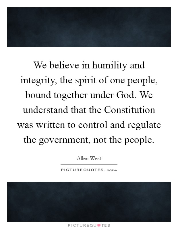 We believe in humility and integrity, the spirit of one people, bound together under God. We understand that the Constitution was written to control and regulate the government, not the people Picture Quote #1