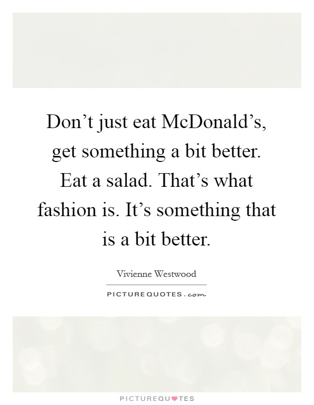 Don't just eat McDonald's, get something a bit better. Eat a salad. That's what fashion is. It's something that is a bit better Picture Quote #1