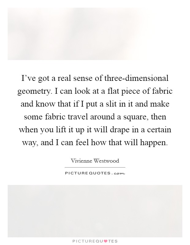 I've got a real sense of three-dimensional geometry. I can look at a flat piece of fabric and know that if I put a slit in it and make some fabric travel around a square, then when you lift it up it will drape in a certain way, and I can feel how that will happen Picture Quote #1