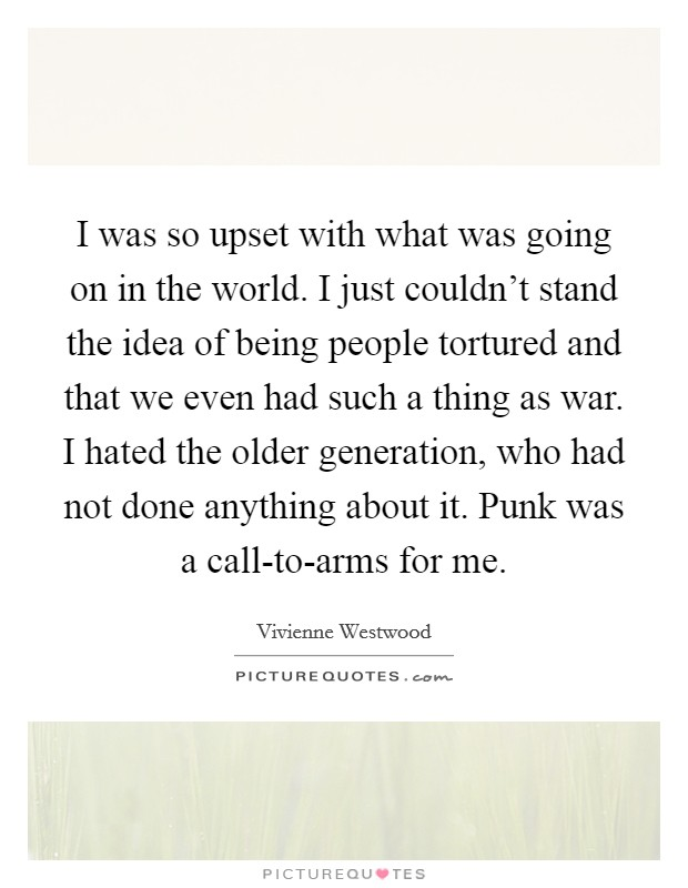 I was so upset with what was going on in the world. I just couldn't stand the idea of being people tortured and that we even had such a thing as war. I hated the older generation, who had not done anything about it. Punk was a call-to-arms for me Picture Quote #1