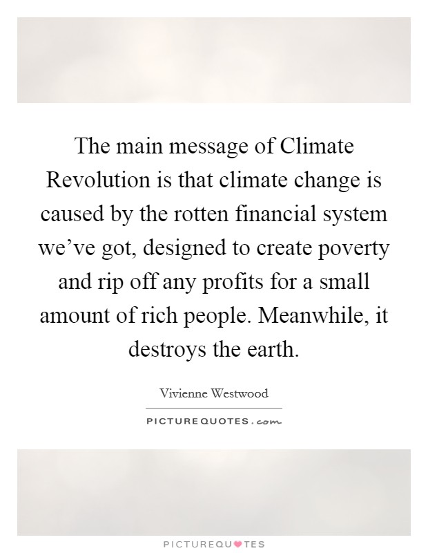 The main message of Climate Revolution is that climate change is caused by the rotten financial system we've got, designed to create poverty and rip off any profits for a small amount of rich people. Meanwhile, it destroys the earth Picture Quote #1