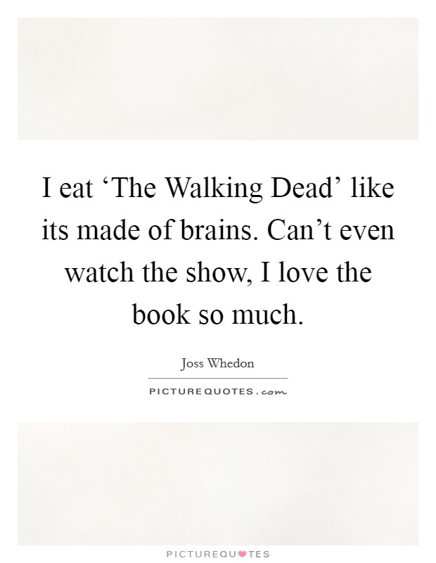 I eat 'The Walking Dead' like its made of brains. Can't even watch the show, I love the book so much Picture Quote #1