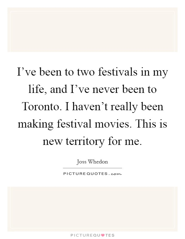 I've been to two festivals in my life, and I've never been to Toronto. I haven't really been making festival movies. This is new territory for me Picture Quote #1