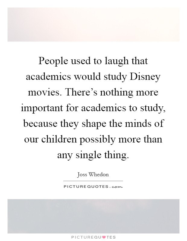 People used to laugh that academics would study Disney movies. There's nothing more important for academics to study, because they shape the minds of our children possibly more than any single thing Picture Quote #1