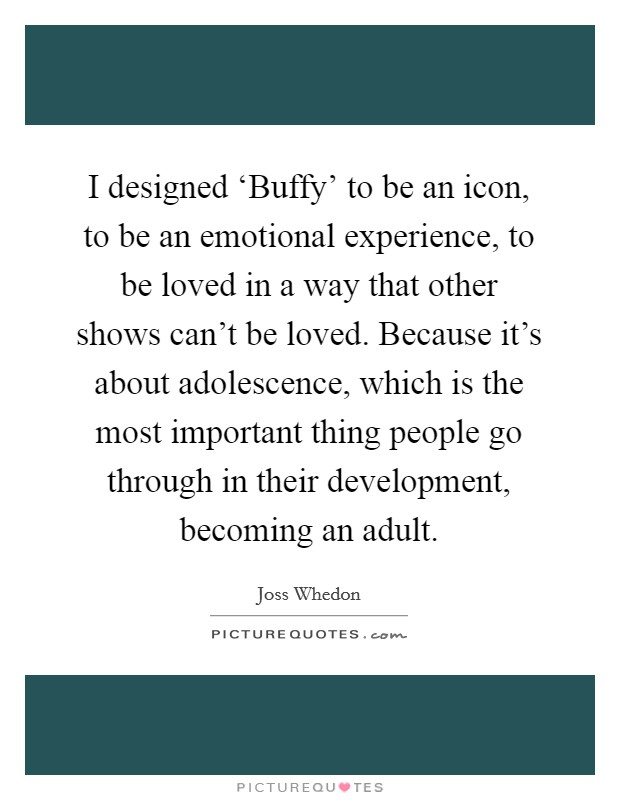 I designed 'Buffy' to be an icon, to be an emotional experience, to be loved in a way that other shows can't be loved. Because it's about adolescence, which is the most important thing people go through in their development, becoming an adult Picture Quote #1