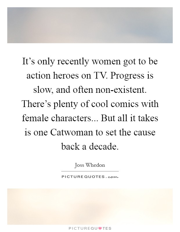 It's only recently women got to be action heroes on TV. Progress is slow, and often non-existent. There's plenty of cool comics with female characters... But all it takes is one Catwoman to set the cause back a decade Picture Quote #1